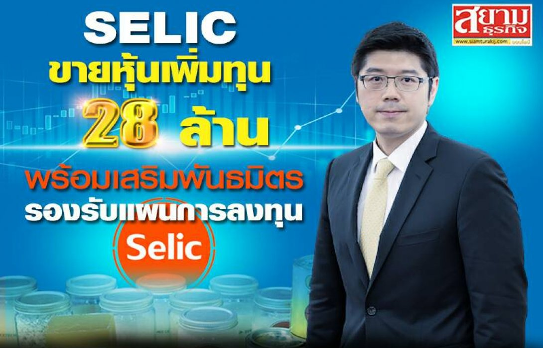 SELIC ขายหุ้นเพิ่มทุน 28 ล้าน พร้อมเสริมพันธมิตร รองรับแผนการลงทุน